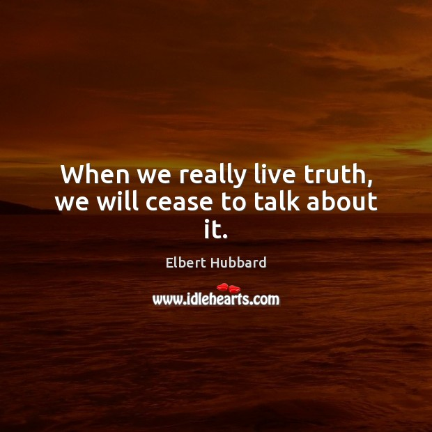 When we really live truth, we will cease to talk about it. Elbert Hubbard Picture Quote