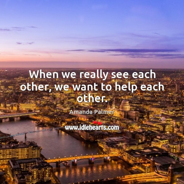 Image, When we really see each other, we want to help each other.