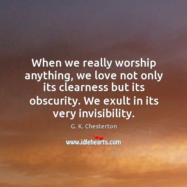 Image, When we really worship anything, we love not only its clearness but its obscurity. We exult in its very invisibility.