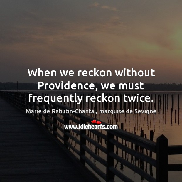 When we reckon without Providence, we must frequently reckon twice. Image