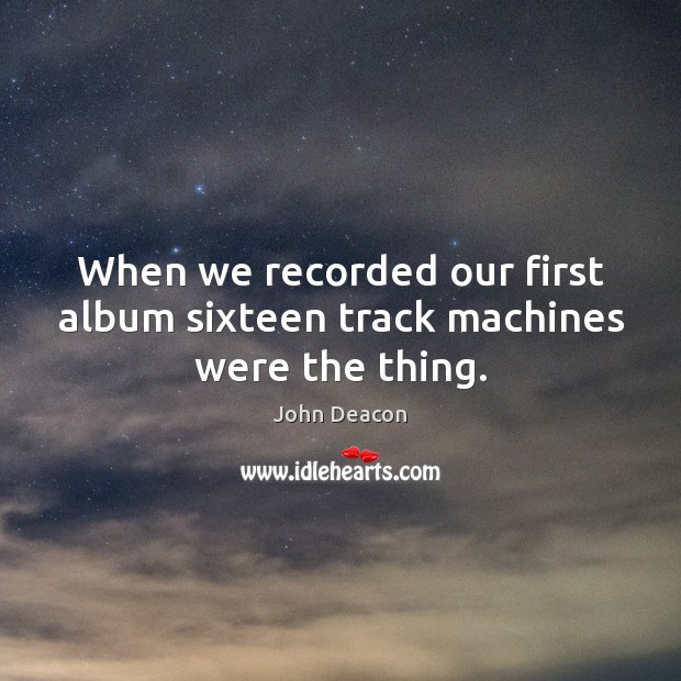 When we recorded our first album sixteen track machines were the thing. Image