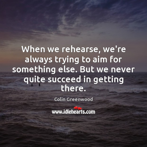 When we rehearse, we're always trying to aim for something else. But Image