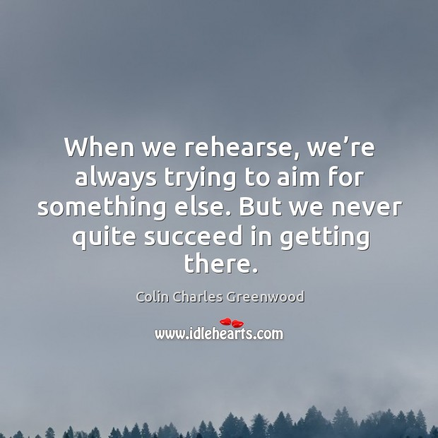 When we rehearse, we're always trying to aim for something else. But we never quite succeed in getting there. Colin Charles Greenwood Picture Quote