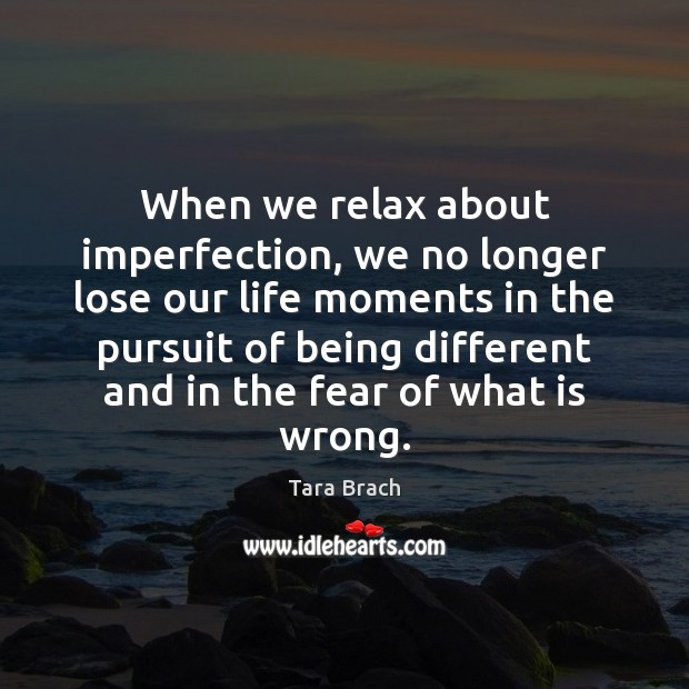 When we relax about imperfection, we no longer lose our life moments Imperfection Quotes Image