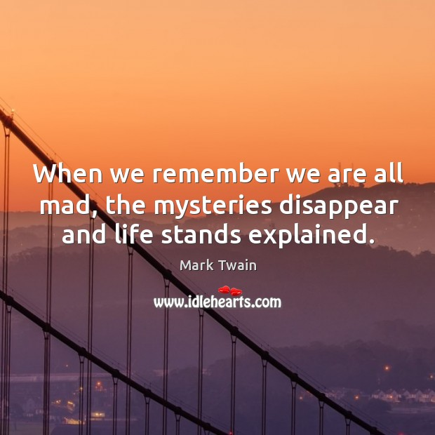 When we remember we are all mad, the mysteries disappear and