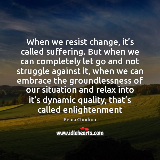 Image, When we resist change, it's called suffering. But when we can