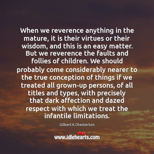 When we reverence anything in the mature, it is their virtues or Image