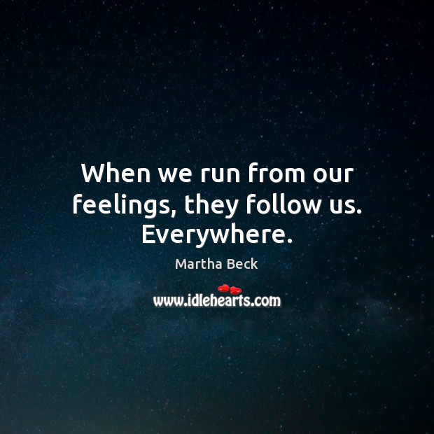 Image, When we run from our feelings, they follow us. Everywhere.