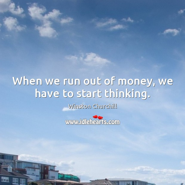 When we run out of money, we have to start thinking. Image