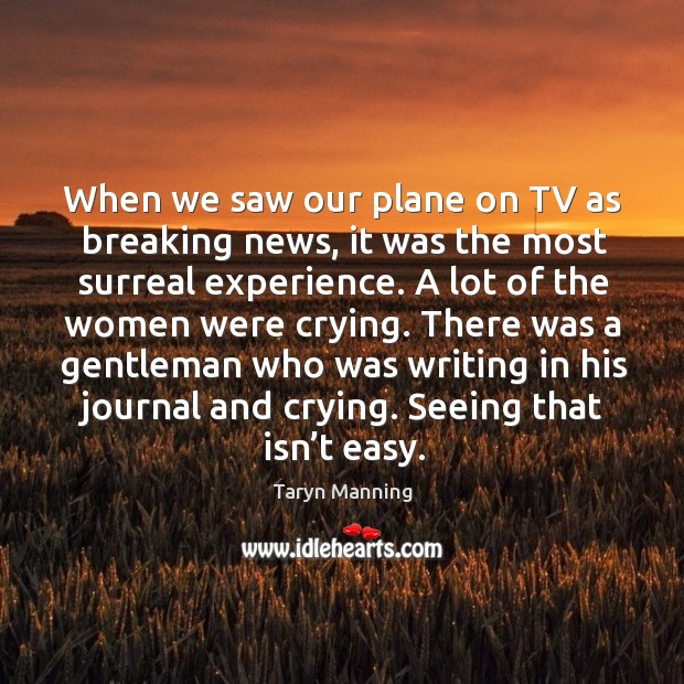 When we saw our plane on tv as breaking news, it was the most surreal experience. Taryn Manning Picture Quote