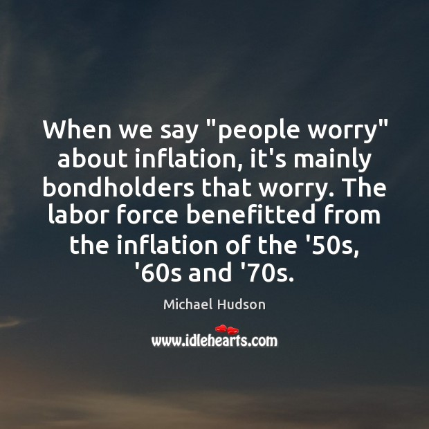 "When we say ""people worry"" about inflation, it's mainly bondholders that worry. Michael Hudson Picture Quote"