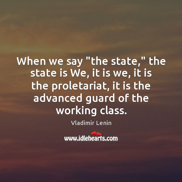 "When we say ""the state,"" the state is We, it is we, Vladimir Lenin Picture Quote"
