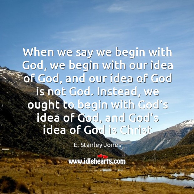 When we say we begin with God, we begin with our idea E. Stanley Jones Picture Quote