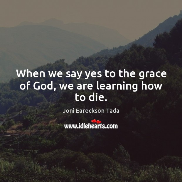 Image, When we say yes to the grace of God, we are learning how to die.