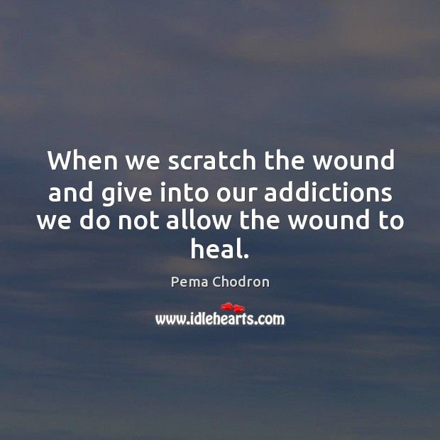 When we scratch the wound and give into our addictions we do not allow the wound to heal. Heal Quotes Image