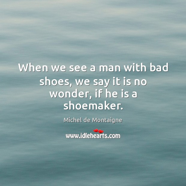 Image, When we see a man with bad shoes, we say it is no wonder, if he is a shoemaker.