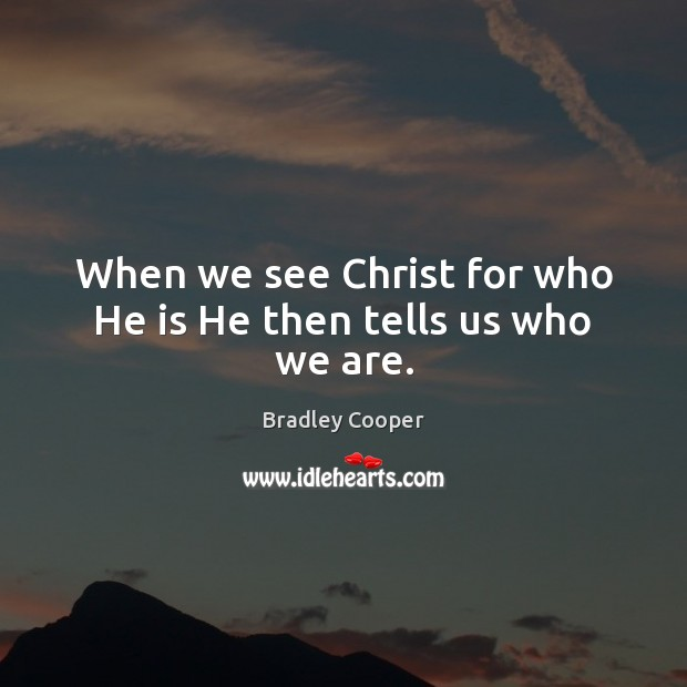 When we see Christ for who He is He then tells us who we are. Image