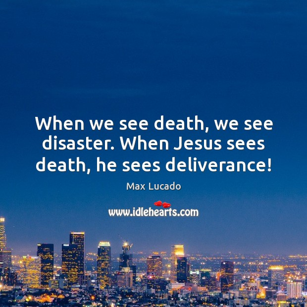 When we see death, we see disaster. When Jesus sees death, he sees deliverance! Image