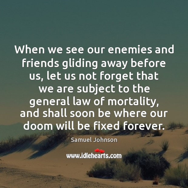 Image, When we see our enemies and friends gliding away before us, let