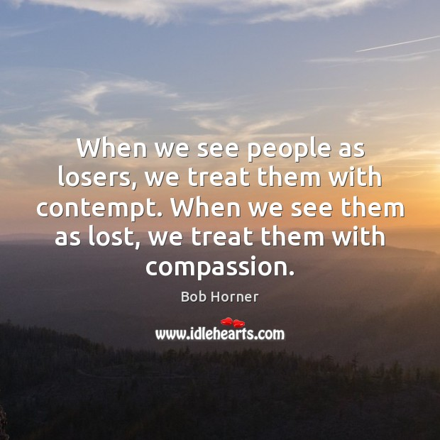 Image, When we see people as losers, we treat them with contempt. When