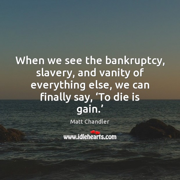 Image, When we see the bankruptcy, slavery, and vanity of everything else, we