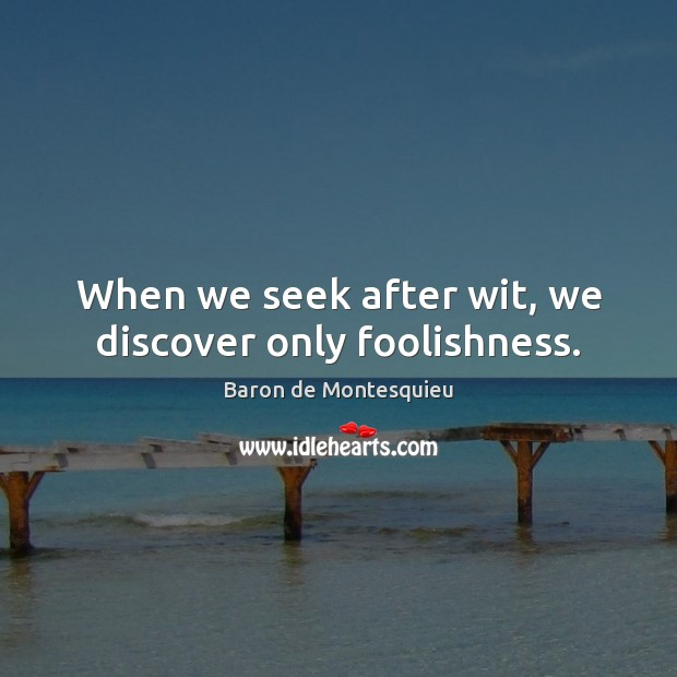 When we seek after wit, we discover only foolishness. Baron de Montesquieu Picture Quote
