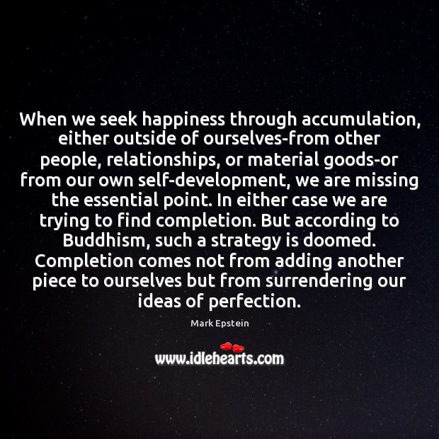 When we seek happiness through accumulation, either outside of ourselves-from other people, Image