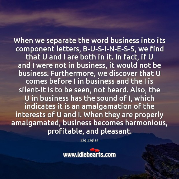 When we separate the word business into its component letters, B-U-S-I-N-E-S-S, we Zig Ziglar Picture Quote