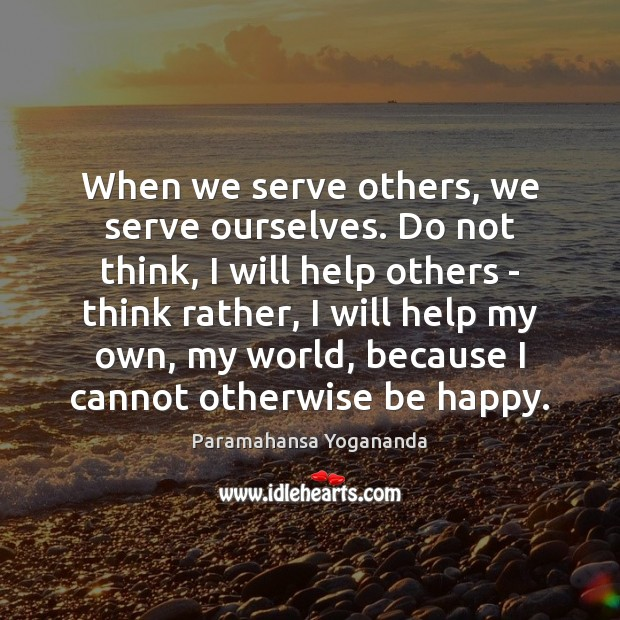 When we serve others, we serve ourselves. Do not think, I will Image