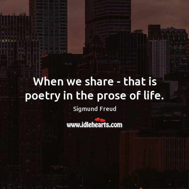 When we share – that is poetry in the prose of life. Sigmund Freud Picture Quote