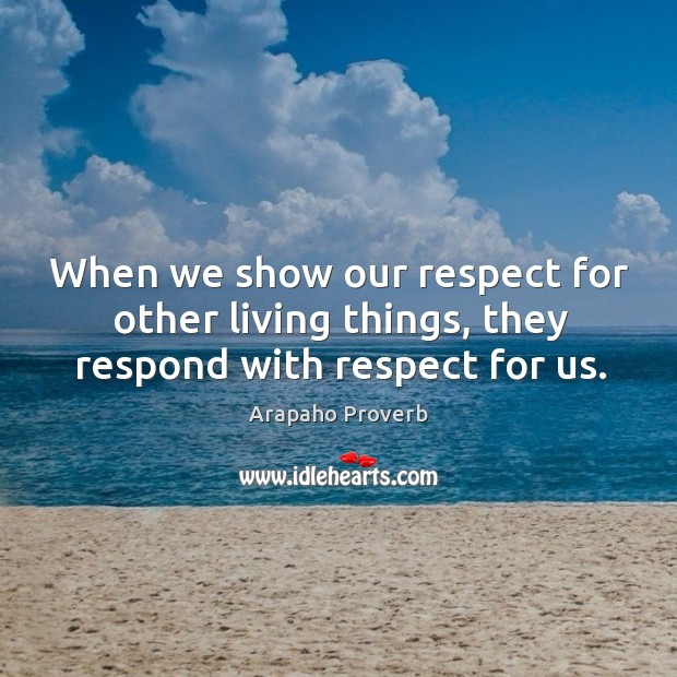 When we show our respect for other living things, they respond with respect for us. Arapaho Proverbs Image