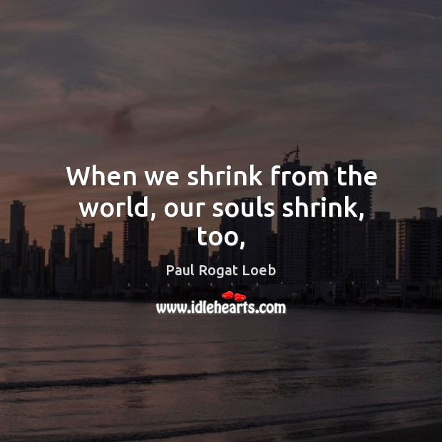 Image, When we shrink from the world, our souls shrink, too,