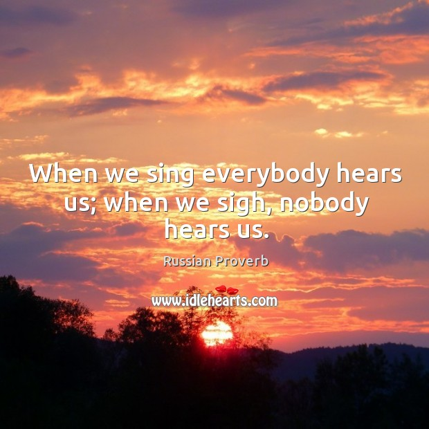 When we sing everybody hears us; when we sigh, nobody hears us. Russian Proverbs Image