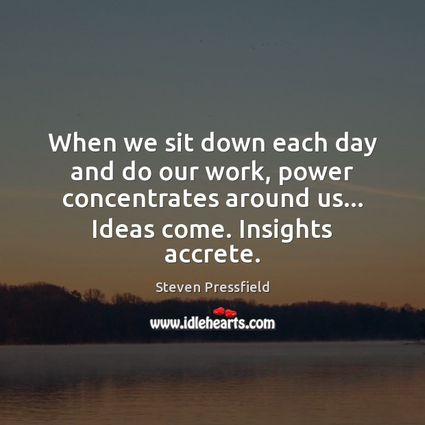 When we sit down each day and do our work, power concentrates Steven Pressfield Picture Quote