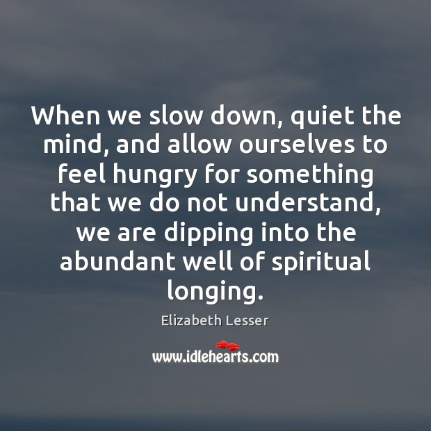 When we slow down, quiet the mind, and allow ourselves to feel Elizabeth Lesser Picture Quote