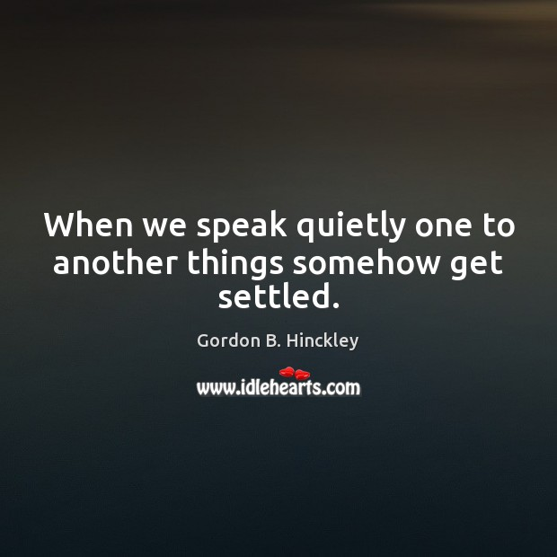 Image, When we speak quietly one to another things somehow get settled.
