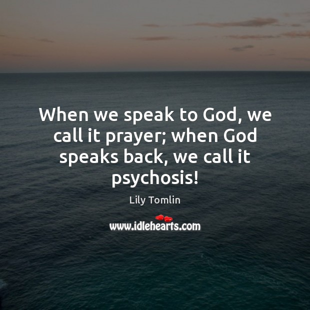 Image, When we speak to God, we call it prayer; when God speaks back, we call it psychosis!