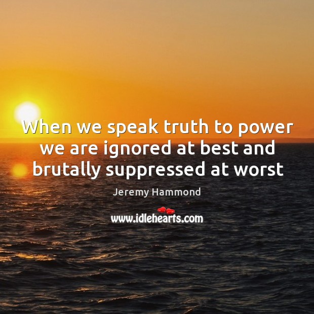 When we speak truth to power we are ignored at best and brutally suppressed at worst Image