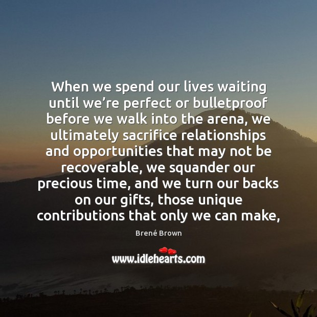 When we spend our lives waiting until we're perfect or bulletproof Brené Brown Picture Quote