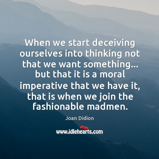 Image, When we start deceiving ourselves into thinking not that we want something…