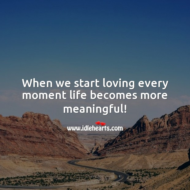 When we start loving every moment life becomes more meaningful! Life Quotes Image