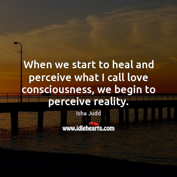 When we start to heal and perceive what I call love consciousness, Image