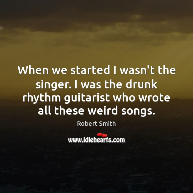When we started I wasn't the singer. I was the drunk rhythm Robert Smith Picture Quote