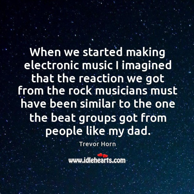 When we started making electronic music I imagined that the reaction we got from the rock musicians Image