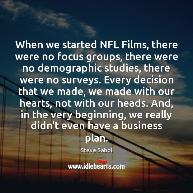 When we started NFL Films, there were no focus groups, there were Image