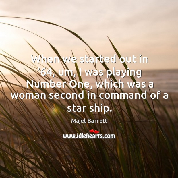 When we started out in '64, um, I was playing number one, which was a woman second in command of a star ship. Majel Barrett Picture Quote