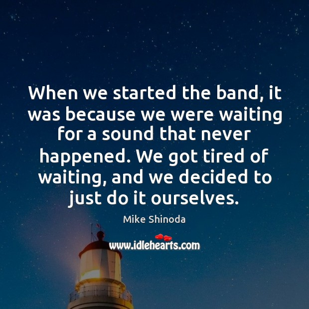 When we started the band, it was because we were waiting for Mike Shinoda Picture Quote