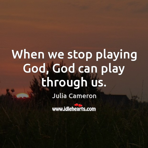 When we stop playing God, God can play through us. Image