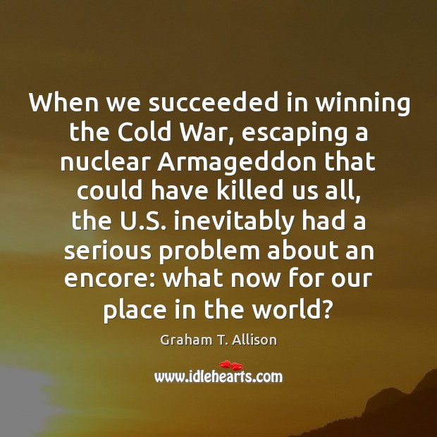 Image, When we succeeded in winning the Cold War, escaping a nuclear Armageddon