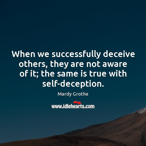 When we successfully deceive others, they are not aware of it; the Mardy Grothe Picture Quote